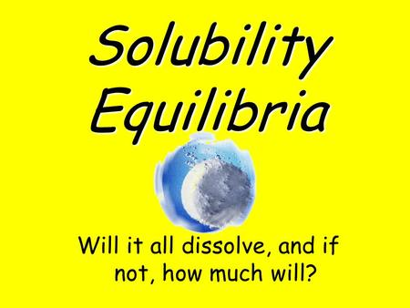 Solubility Equilibria Will it all dissolve, and if not, how much will?