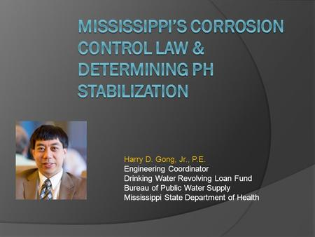 Harry D. Gong, Jr., P.E. Engineering Coordinator Drinking Water Revolving Loan Fund Bureau of Public Water Supply Mississippi State Department of Health.