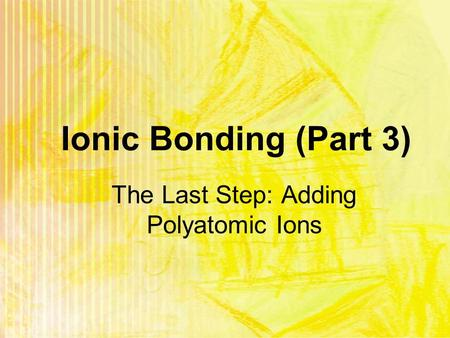 Ionic Bonding (Part 3) The Last Step: Adding Polyatomic Ions.
