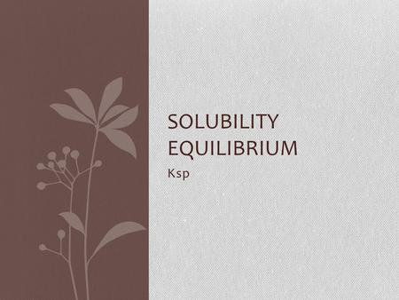 Ksp SOLUBILITY EQUILIBRIUM. What is Ksp? Solubility product constant, last point of solubility Generally used for solutions which would be identified.
