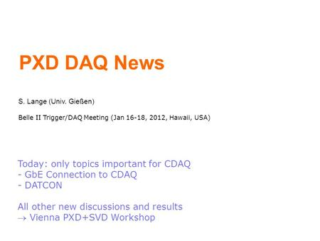 PXD DAQ News S. Lange (Univ. Gießen) Belle II Trigger/DAQ Meeting (Jan 16-18, 2012, Hawaii, USA) Today: only topics important for CDAQ - GbE Connection.