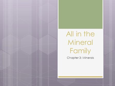 All in the Mineral Family Chapter 3: Minerals. Elementally Speaking  Most minerals are made of 2 or more elements  8 elements are in greatest abundance.