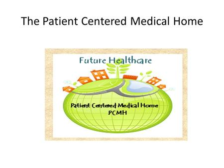 The Patient Centered Medical Home. Learning Objectives Identify the attributes of a patient centered medical home Describe some processes that facilitate.