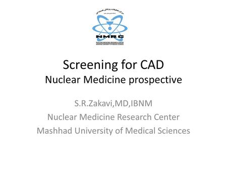 Screening for CAD Nuclear Medicine prospective S.R.Zakavi,MD,IBNM Nuclear Medicine Research Center Mashhad University of Medical Sciences.