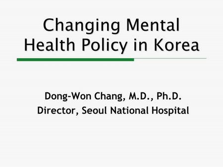 Changing Mental Health Policy in Korea Dong-Won Chang, M.D., Ph.D. Director, Seoul National Hospital.