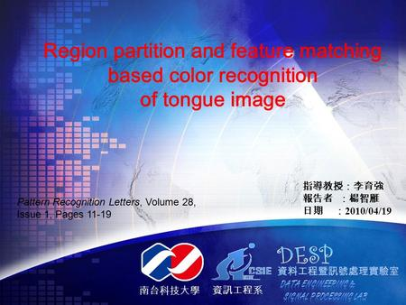 南台科技大學 資訊工程系 Region partition and feature matching based color recognition of tongue image 指導教授:李育強 報告者 :楊智雁 日期 : 2010/04/19 Pattern Recognition Letters,