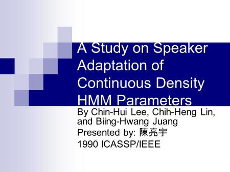 A Study on Speaker Adaptation of Continuous Density HMM Parameters By Chin-Hui Lee, Chih-Heng Lin, and Biing-Hwang Juang Presented by: 陳亮宇 1990 ICASSP/IEEE.