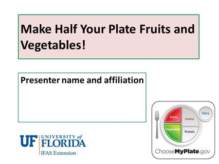 Make Half Your Plate Fruits and Vegetables! Presenter name and affiliation.