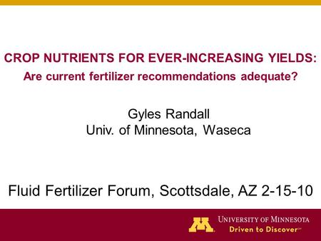 CROP NUTRIENTS FOR EVER-INCREASING YIELDS: Are current fertilizer recommendations adequate? Gyles Randall Univ. of Minnesota, Waseca Fluid Fertilizer Forum,