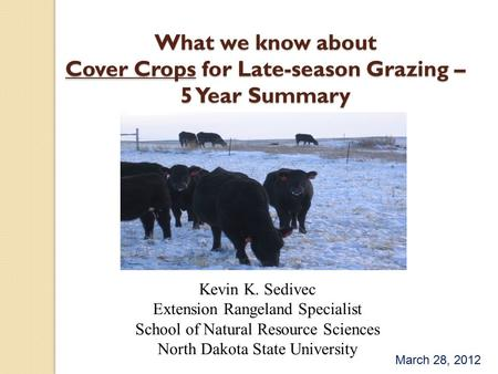 What we know about Cover Crops for Late-season Grazing – 5 Year Summary Kevin K. Sedivec Extension Rangeland Specialist School of Natural Resource Sciences.