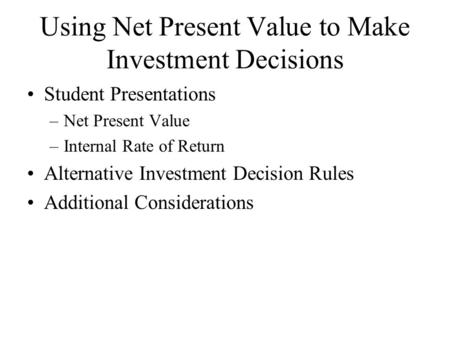 Using Net Present Value to Make Investment Decisions Student Presentations –Net Present Value –Internal Rate of Return Alternative Investment Decision.