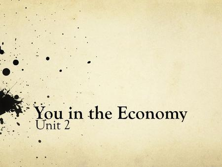 You in the Economy Unit 2. How does the economy work? What makes it run? You make the economy run. You and your spending decisions are the economy.