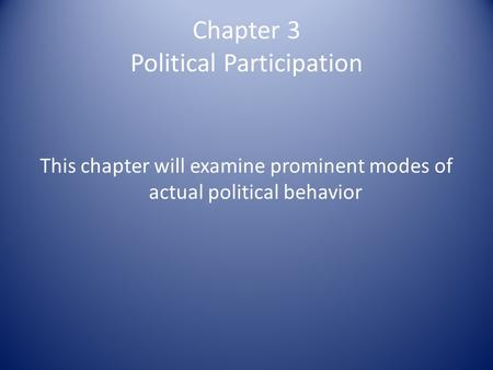 Chapter 3 Political Participation This chapter will examine prominent modes of actual political behavior.