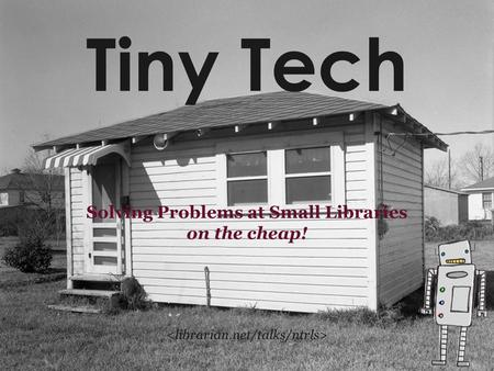 Tiny Tech Solving Problems at Small Libraries on the cheap!