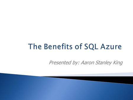 Presented by: Aaron Stanley King.  Benefits of SQL Azure  Features of SQL Azure  Demos, Demos, Demos!  How to query in SQL Azure  More Demos!  Recent.