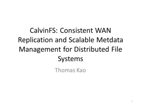 CalvinFS: Consistent WAN Replication and Scalable Metdata Management for Distributed File Systems Thomas Kao 1.