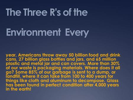 The Three R's of the Environment Every year, Americans throw away 50 billion food and drink cans, 27 billion glass bottles and jars, and 65 million plastic.