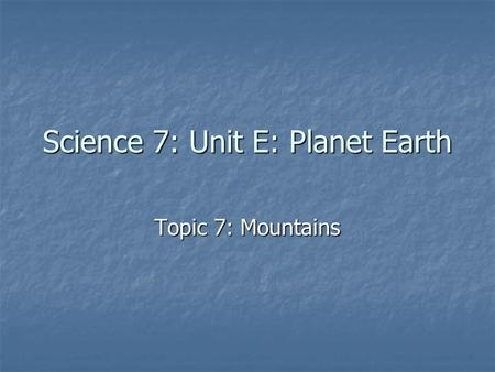 Science 7: Unit E: Planet Earth Topic 7: Mountains.