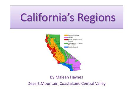 California's Regions By:Maleah Haynes Desert,Mountain,Coastal,and Central Valley.