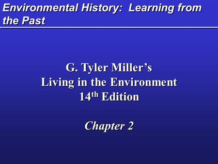 Environmental History: Learning from the Past G. Tyler Miller's Living in the Environment 14 th Edition Chapter 2 G. Tyler Miller's Living in the Environment.
