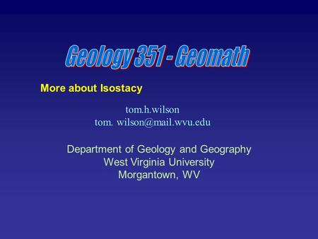 Tom.h.wilson tom. Department of Geology and Geography West Virginia University Morgantown, WV More about Isostacy.