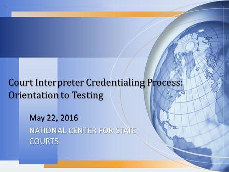 Court Interpreter Credentialing Process: Orientation to Testing May 22, 2016 NATIONAL CENTER FOR STATE COURTS.