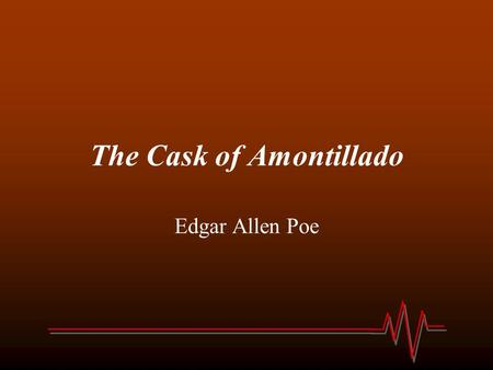 The Cask of Amontillado Edgar Allen Poe. The Cask of Amontillado 1.The narrator is telling a story of __________. 2.The narrator is trying to get revenge.
