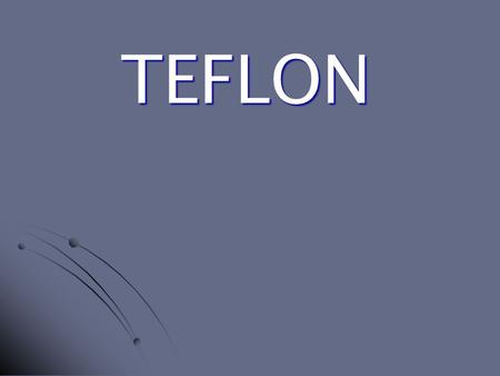 TEFLON. What is Teflon??? Is a high performance fluoropolymer coatings used for low friction (dry lubrication), wear resistance, heat and chemical resistance,