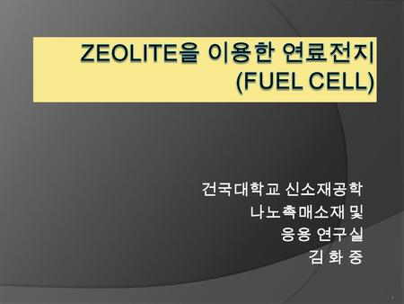 건국대학교 신소재공학 나노촉매소재 및 응용 연구실 김 화 중 1. What is Zeolite ? 3-D intracrystalline microporous alumino-silcate materials  PBU(Primary Building Unit)  SBU(Secondary.