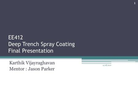 EE412 Deep Trench Spray Coating Final Presentation Karthik Vijayraghavan Mentor : Jason Parker 12/08/2010 1.