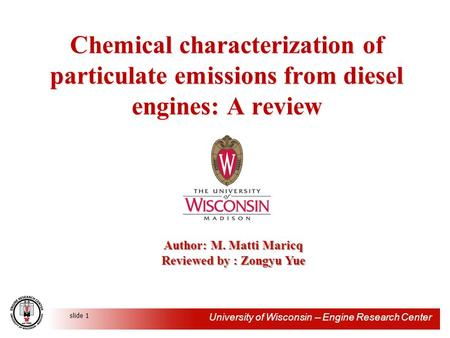 University of Wisconsin -- Engine Research Center slide 1 Chemical characterization of particulate emissions from diesel engines: A review Author: M. Matti.