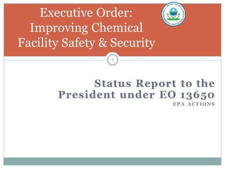 Status Report to the President under EO 13650 EPA ACTIONS 1 Executive Order: Improving Chemical Facility Safety & Security.