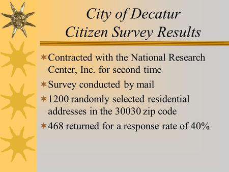 City of Decatur Citizen Survey Results  Contracted with the National Research Center, Inc. for second time  Survey conducted by mail  1200 randomly.