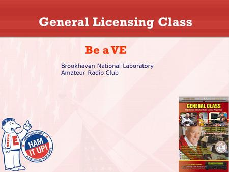 General Licensing Class Be a VE Brookhaven National Laboratory Amateur Radio Club.