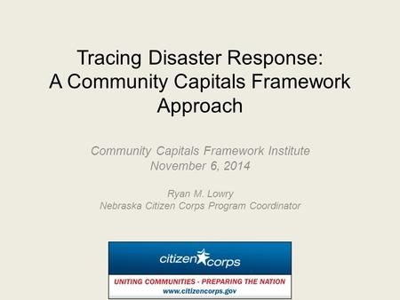 Tracing Disaster Response: A Community Capitals Framework Approach Community Capitals Framework Institute November 6, 2014 Ryan M. Lowry Nebraska Citizen.