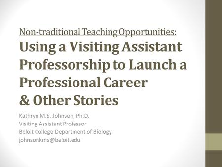 Non-traditional Teaching Opportunities: Using a Visiting Assistant Professorship to Launch a Professional Career & Other Stories Kathryn M.S. Johnson,