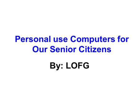 Personal use Computers for Our Senior Citizens By: LOFG.