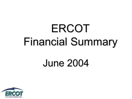 ERCOT Financial Summary June 2004. Preliminary - Unaudited ERCOT Financial Snapshot.