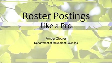 Roster Postings Like a Pro Amber Ziegler Department of Movement Sciences.