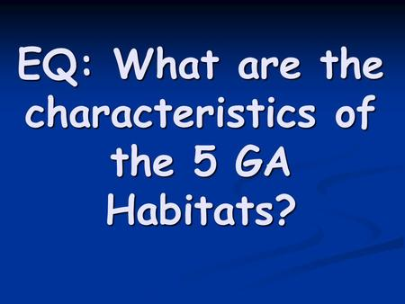EQ: What are the characteristics of the 5 GA Habitats?