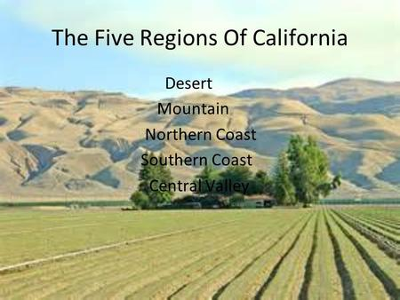 The Five Regions Of California Desert Mountain Northern Coast Southern Coast Central Valley.