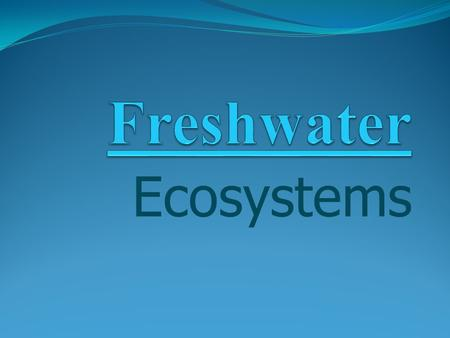 Ecosystems. Freshwater Ecosystems ponds, lakes, rivers lakes – large areas rivers – moving water across land, mountains.