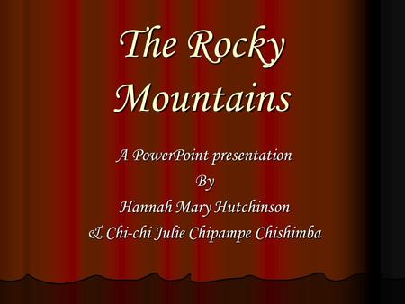 The Rocky Mountains A PowerPoint presentation By Hannah Mary Hutchinson & Chi-chi Julie Chipampe Chishimba.