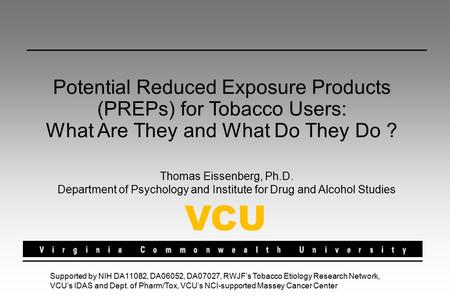 Potential Reduced Exposure Products (PREPs) for Tobacco Users: What Are They and What Do They Do ? Thomas Eissenberg, Ph.D. Department of Psychology and.