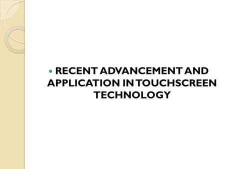 RECENT ADVANCEMENT AND APPLICATION IN TOUCHSCREEN TECHNOLOGY.