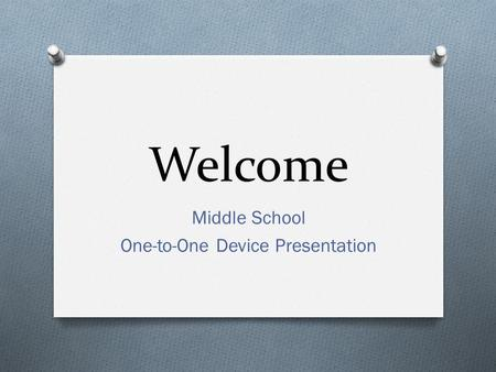 Welcome Middle School One-to-One Device Presentation.