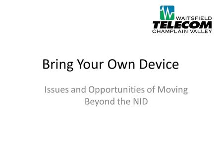 Bring Your Own Device Issues and Opportunities of Moving Beyond the NID.