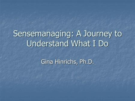 Sensemanaging: A Journey to Understand What I Do Gina Hinrichs, Ph.D.