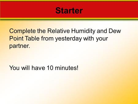 Starter Complete the Relative Humidity and Dew Point Table from yesterday with your partner. You will have 10 minutes!