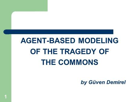 1 AGENT-BASED MODELING OF THE TRAGEDY OF THE COMMONS by Güven Demirel.